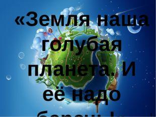 """Матсакова С.В. МБОУ """"Парабельская гимназия"""" «Земля наша голубая планета. И е"""