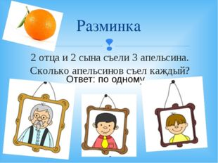 2 отца и 2 сына съели 3 апельсина. Сколько апельсинов съел каждый? Разминка О