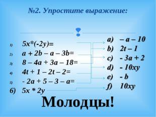 №2. Упростите выражение: 5х*(-2у)= а + 2b – a – 3b= 8 – 4a + 3a – 18= 4t + 1