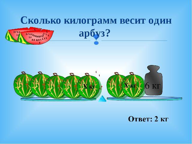 Сколько килограмм весит один арбуз? 6 кг Х кг Х кг 