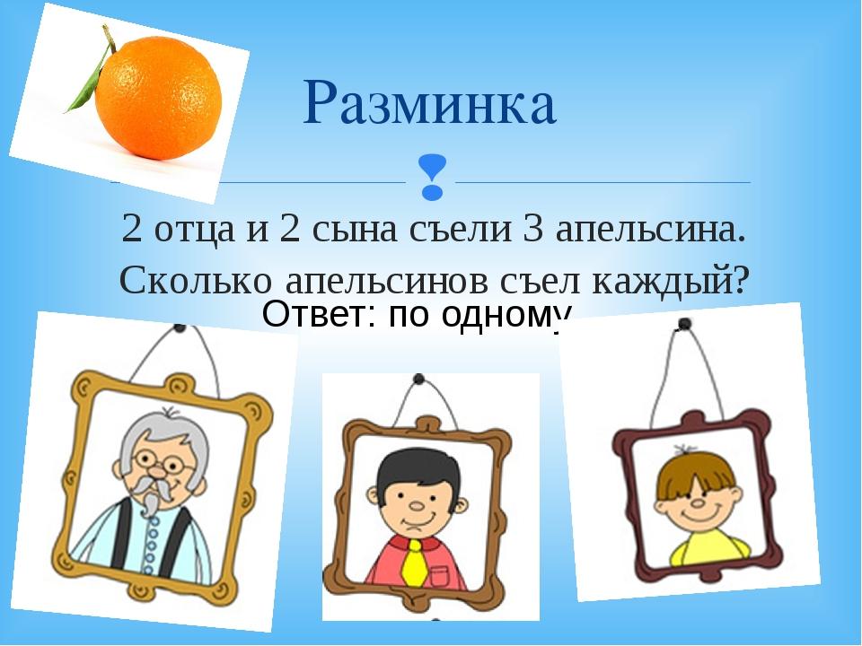 2 отца и 2 сына съели 3 апельсина. Сколько апельсинов съел каждый? Разминка О...