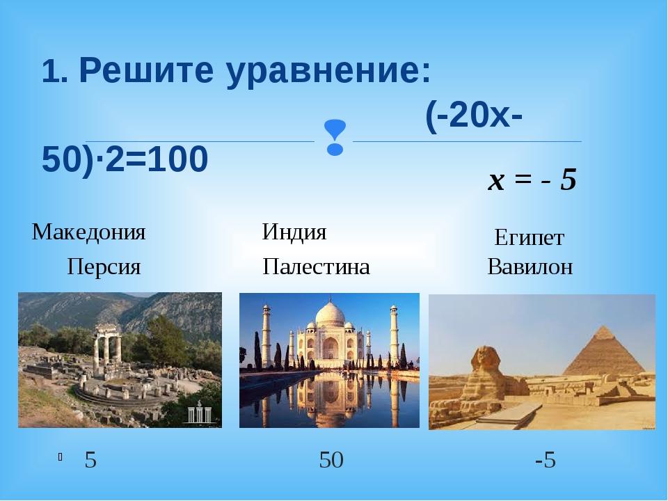 5 50 -5 1. Решите уравнение: (-20х-50)·2=100 Македония Индия Персия Палестина...