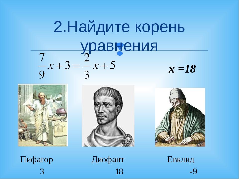 2.Найдите корень уравнения Пифагор Диофант Евклид 3 18 -9 х =18 