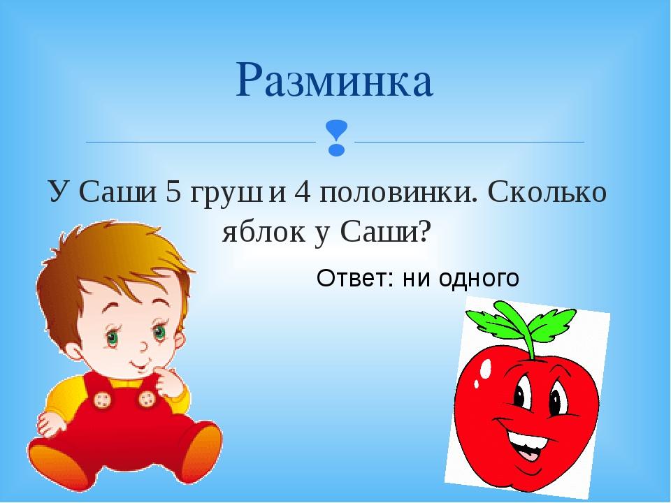 Разминка У Саши 5 груш и 4 половинки. Сколько яблок у Саши? Ответ: ни одного 