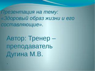 Презентация на тему: «Здоровый образ жизни и его составляющие». Автор: Тренер