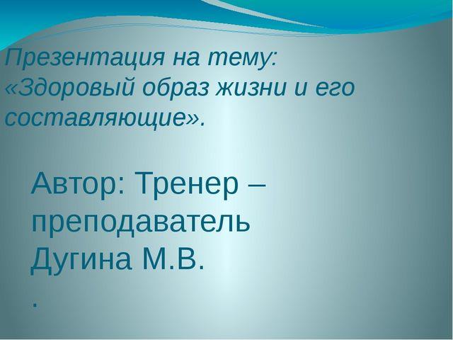 Презентация на тему: «Здоровый образ жизни и его составляющие». Автор: Тренер...