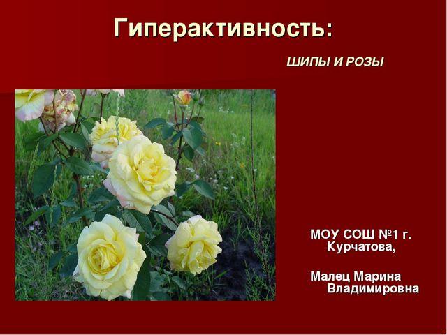 Гиперактивность: ШИПЫ И РОЗЫ МОУ СОШ №1 г. Курчатова, Малец Марина Владимировна