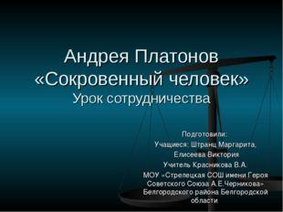 Андрея Платонов «Сокровенный человек» Урок сотрудничества Подготовили: Учащие