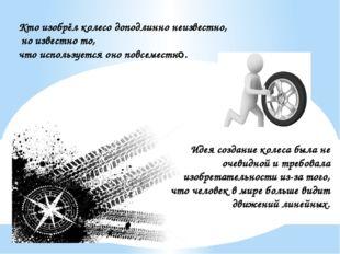Кто изобрёл колесо доподлинно неизвестно, но известно то, что используется он