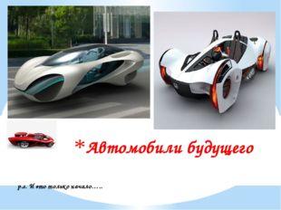 Автомобили будущего p.s. И это только начало…..