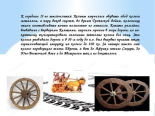 К середине II-го тысячелетия Кельты научились обувать обод колеса металлом, а