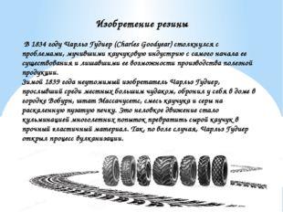 Изобретение резины В 1834 году Чарльз Гудиер (Charles Goodyear) столкнулся с