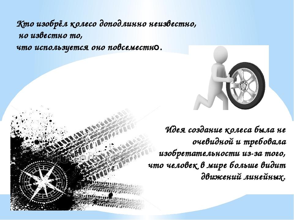 Кто изобрёл колесо доподлинно неизвестно, но известно то, что используется он...
