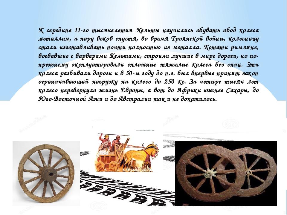 К середине II-го тысячелетия Кельты научились обувать обод колеса металлом, а...