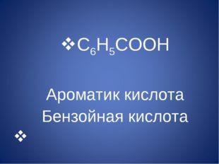 C6H5COOH Ароматик кислота Бензойная кислота