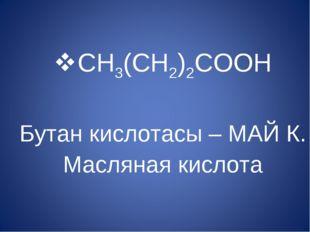 CH3(CH2)2COOH Бутан кислотасы – МАЙ К. Масляная кислота