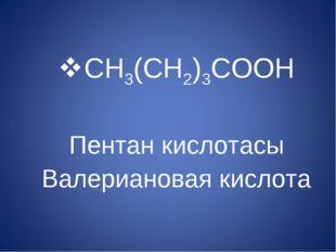 CH3(CH2)3COOH Пентан кислотасы Валериановая кислота