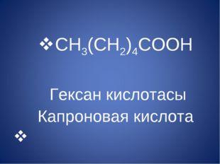 CH3(CH2)4COOH Гексан кислотасы Капроновая кислота