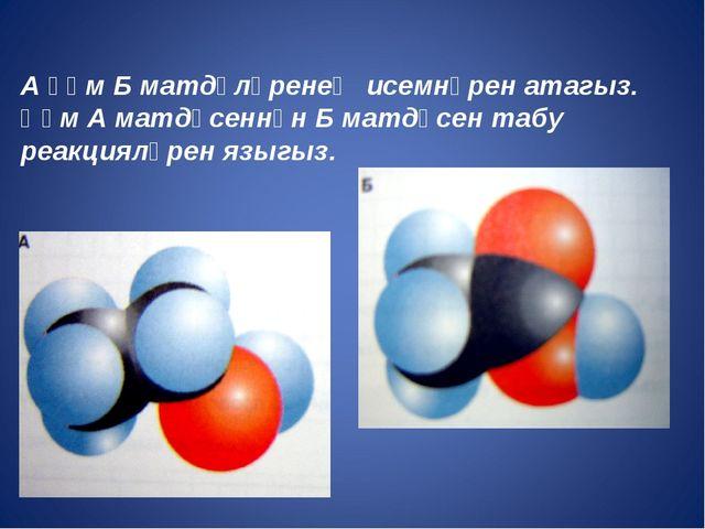 А һәм Б матдәләренең исемнәрен атагыз. Һәм А матдәсеннән Б матдәсен табу реак...