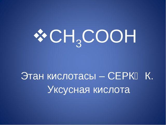 CH3COOH Этан кислотасы – СЕРКӘ К. Уксусная кислота