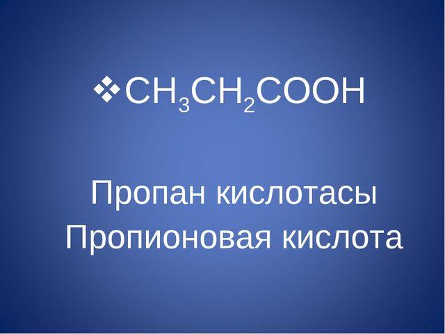 CH3CH2COOH Пропан кислотасы Пропионовая кислота