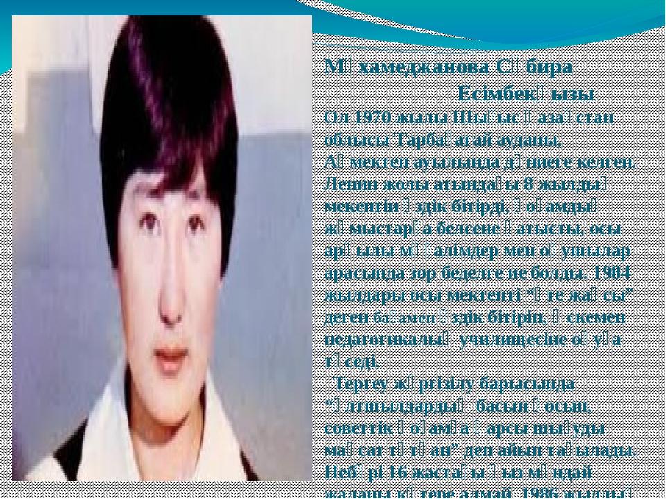 Мұхамеджанова Сәбира Есімбекқызы Ол 1970 жылы Шығыс Қазақстан облысы Тарбаға...