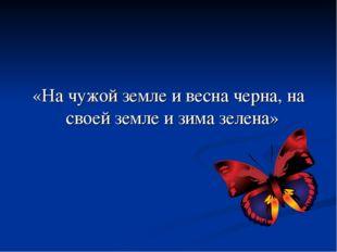 «На чужой земле и весна черна, на своей земле и зима зелена»