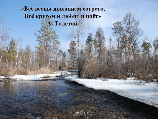 «Всё весны дыханием согрето, Всё кругом и любит и поёт» А. Толстой.