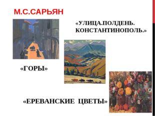 М.С.САРЬЯН «УЛИЦА.ПОЛДЕНЬ. КОНСТАНТИНОПОЛЬ.» «ГОРЫ» «ЕРЕВАНСКИЕ ЦВЕТЫ»