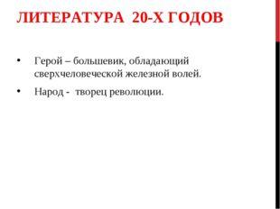 ЛИТЕРАТУРА 20-Х ГОДОВ Герой – большевик, обладающий сверхчеловеческой железно