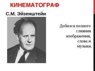 КИНЕМАТОГРАФ С.М. Эйзенштейн Добился полного слияния изображения, слова и муз