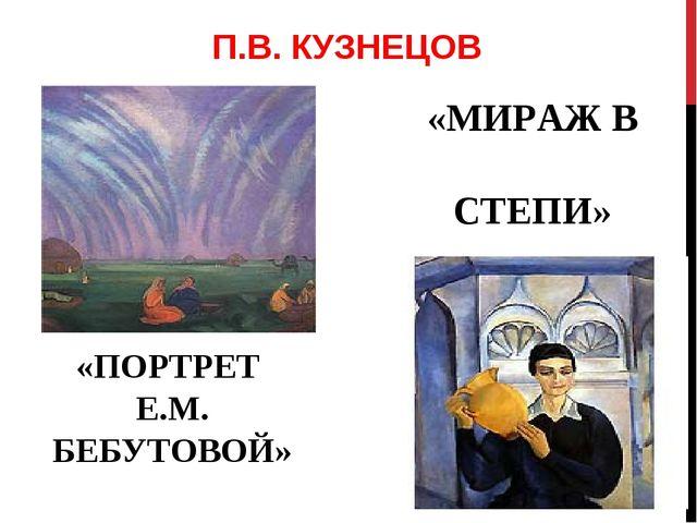 П.В. КУЗНЕЦОВ «МИРАЖ В СТЕПИ» «ПОРТРЕТ Е.М. БЕБУТОВОЙ»