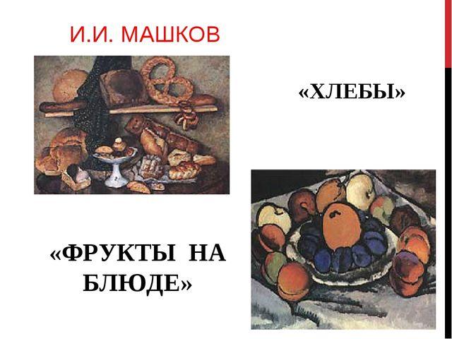 И.И. МАШКОВ «ХЛЕБЫ» «ФРУКТЫ НА БЛЮДЕ»