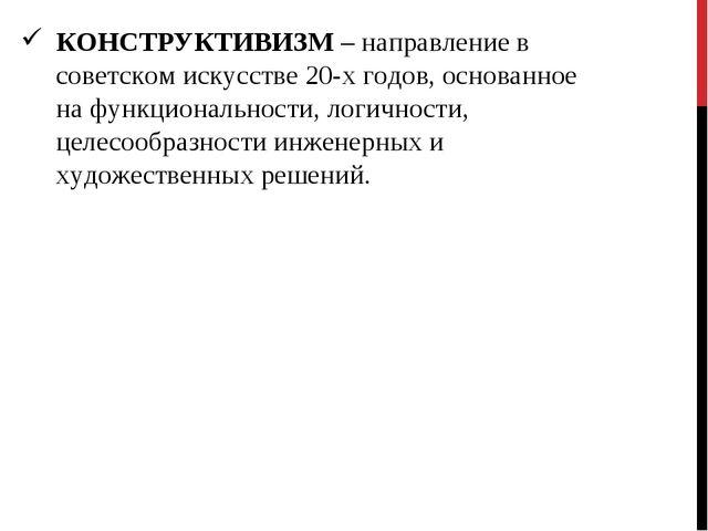 КОНСТРУКТИВИЗМ – направление в советском искусстве 20-х годов, основанное на...