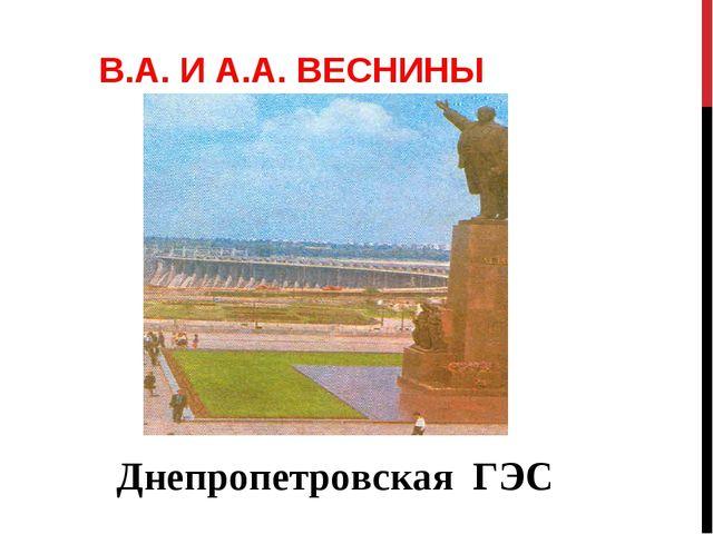 В.А. И А.А. ВЕСНИНЫ Днепропетровская ГЭС