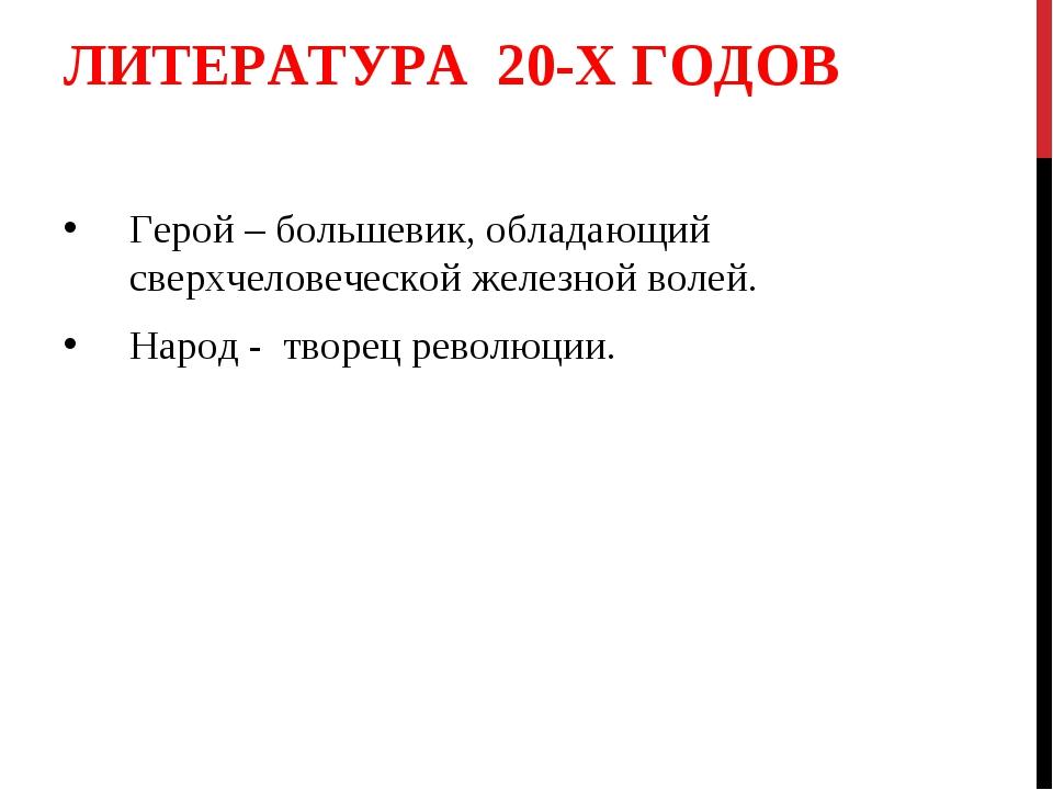 ЛИТЕРАТУРА 20-Х ГОДОВ Герой – большевик, обладающий сверхчеловеческой железно...