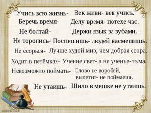 Учись всю жизнь- Беречь время- Поспешишь- людей насмешишь. Делу время- потехе