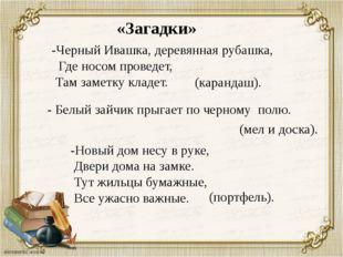-Черный Ивашка, деревянная рубашка, Где носом проведет, Там заметку кладет. (