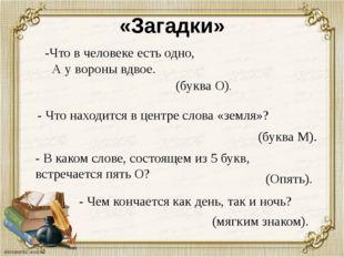«Загадки» - Что находится в центре слова «земля»? (буква М). - В каком слове,