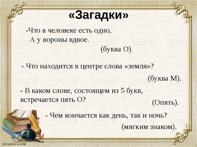 «Загадки» - Что находится в центре слова «земля»? (буква М). - В каком слове,...