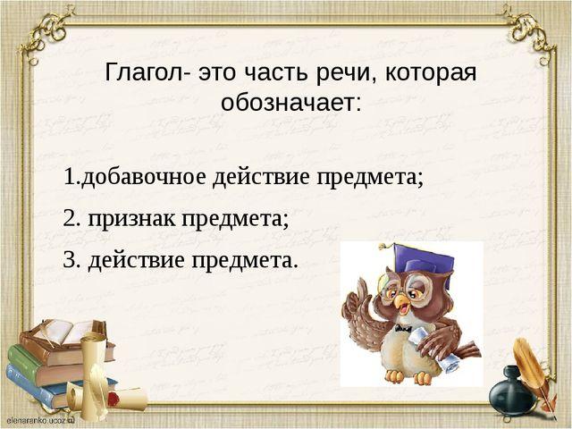 Глагол- это часть речи, которая обозначает: 1.добавочное действие предмета; 2...