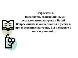 Рефлексия. Поделитесь своими личными достижениями на уроке с Васей Вопроскины