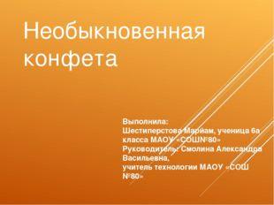 Необыкновенная конфета Выполнила: Шестиперстова Марйам, ученица 6а класса МАО