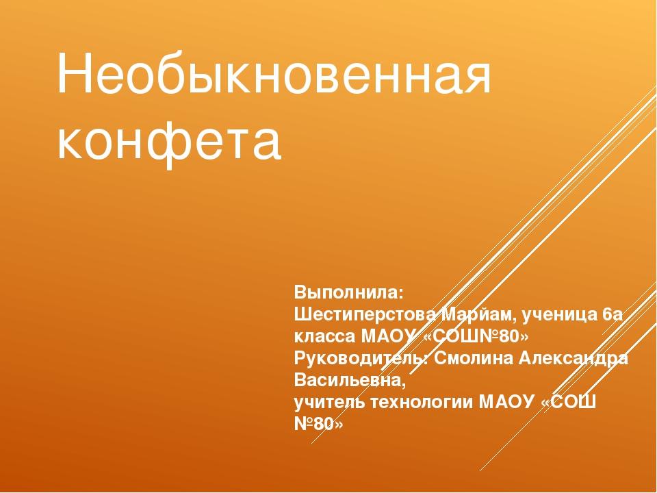Необыкновенная конфета Выполнила: Шестиперстова Марйам, ученица 6а класса МАО...