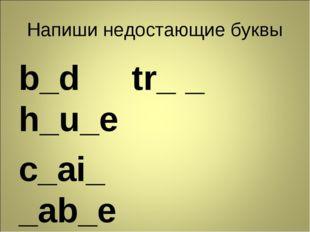Напиши недостающие буквы b_d tr_ _ h_u_e c_ai_ _ab_e r_d_o