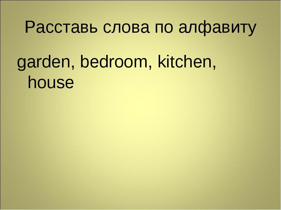 Расставь слова по алфавиту garden, bedroom, kitchen, house