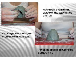 Начинаем расширять углубление, сделанное внутри Сплющиваем пальцами стенки юб
