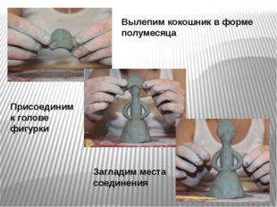 Вылепим кокошник в форме полумесяца Присоединим к голове фигурки Загладим мес