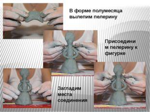 В форме полумесяца вылепим пелерину Присоединим пелерину к фигурке Загладим м