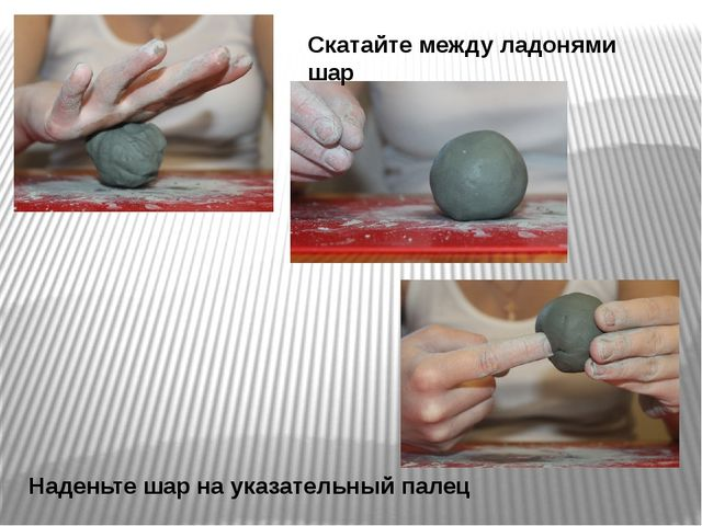 Скатайте между ладонями шар Наденьте шар на указательный палец